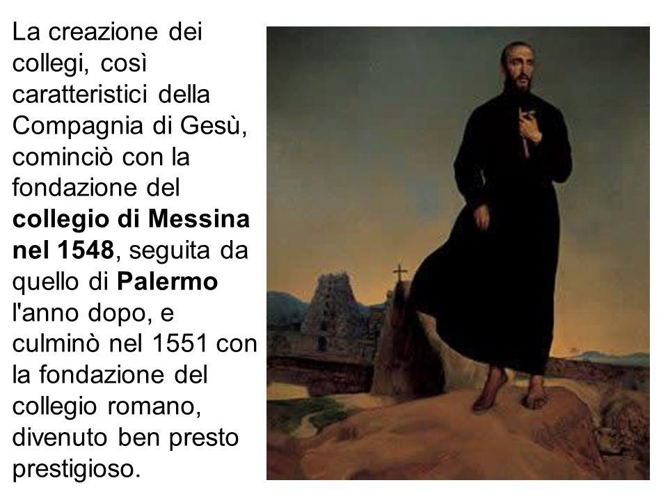 La creazione dei collegi, così caratteristici della Compagnia di Gesù, cominciò con la fondazione del collegio di Messina nel 1548, seguita da quello di Palermo l anno dopo, e culminò nel 1551 con la fondazione del collegio romano, divenuto ben presto prestigioso.
