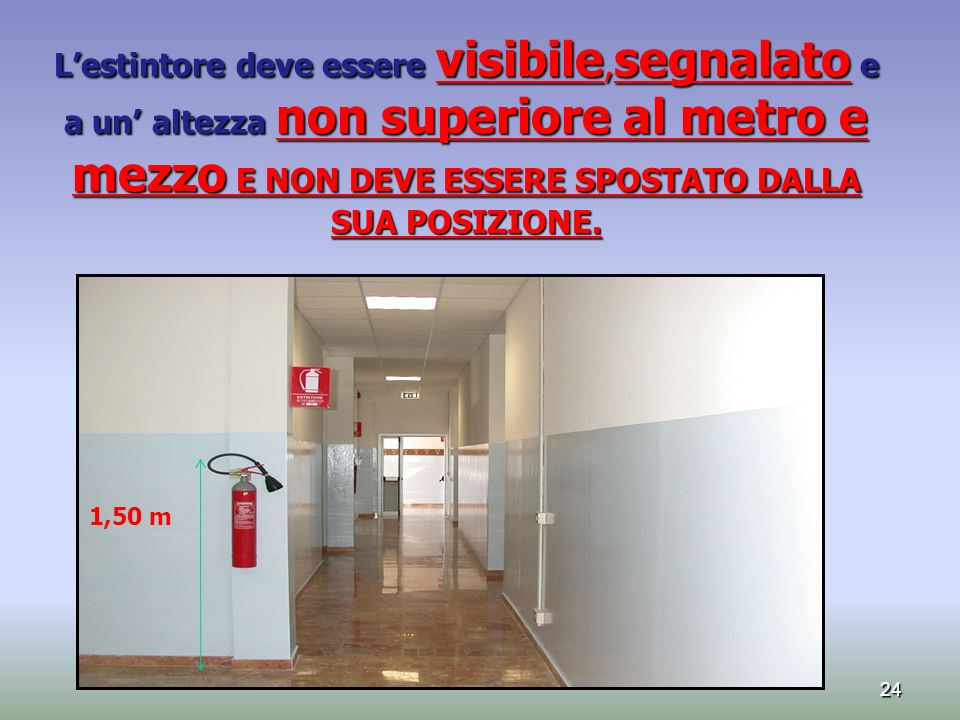 L'estintore deve essere visibile,segnalato e a un' altezza non superiore al metro e mezzo E NON DEVE ESSERE SPOSTATO DALLA SUA POSIZIONE.