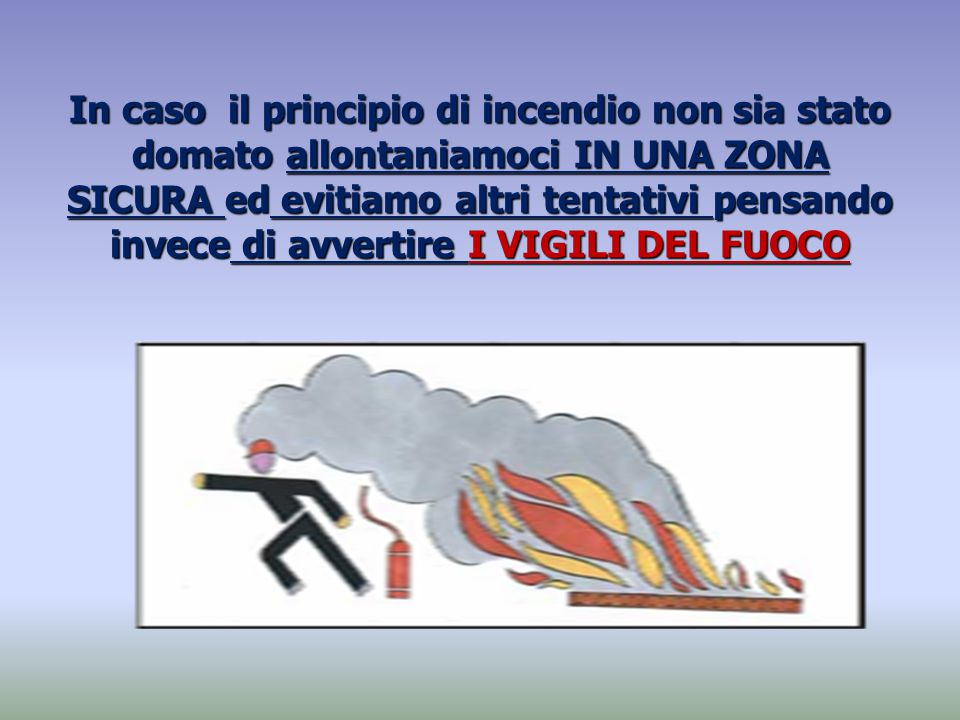 In caso il principio di incendio non sia stato domato allontaniamoci IN UNA ZONA SICURA ed evitiamo altri tentativi pensando invece di avvertire I VIGILI DEL FUOCO