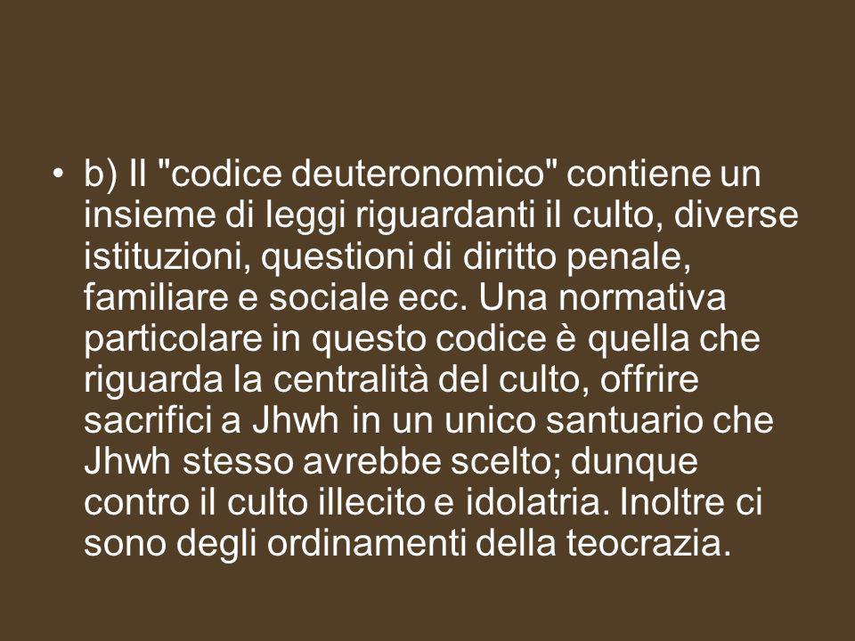 b) Il codice deuteronomico contiene un insieme di leggi riguardanti il culto, diverse istituzioni, questioni di diritto penale, familiare e sociale ecc.