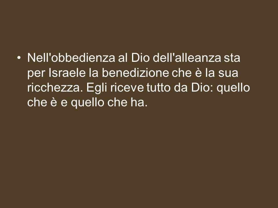 Nell obbedienza al Dio dell alleanza sta per Israele la benedizione che è la sua ricchezza.