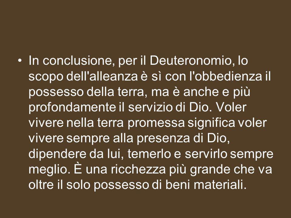 In conclusione, per il Deuteronomio, lo scopo dell alleanza è sì con l obbedienza il possesso della terra, ma è anche e più profondamente il servizio di Dio.