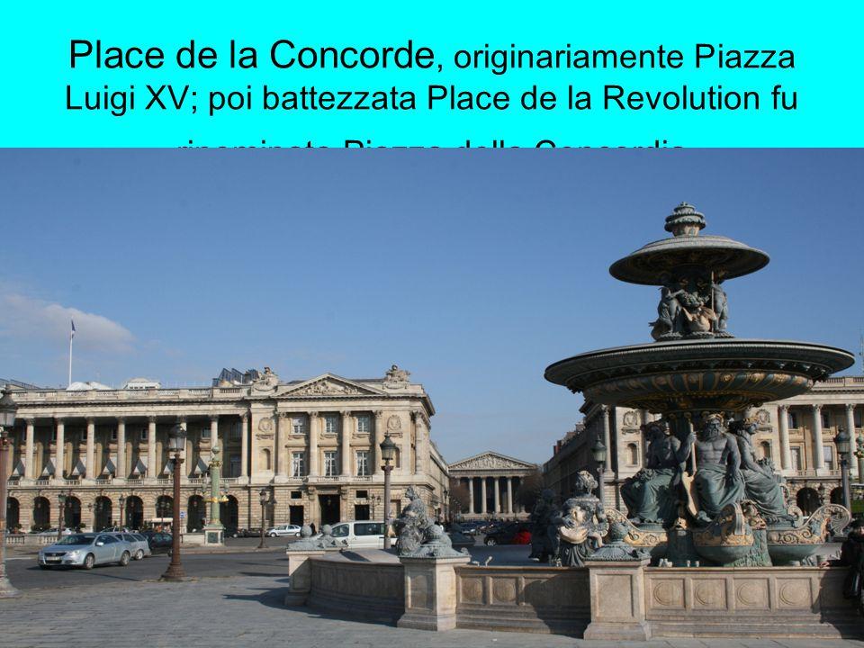 Place de la Concorde, originariamente Piazza Luigi XV; poi battezzata Place de la Revolution fu rinominata Piazza della Concordia
