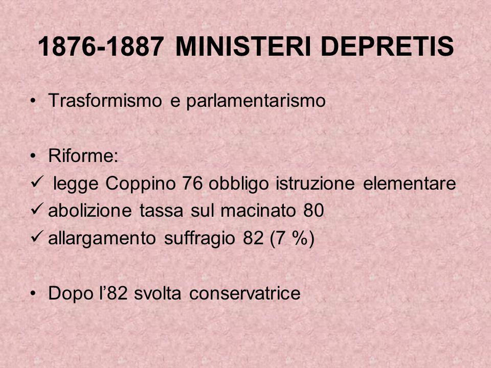 1876-1887 MINISTERI DEPRETIS Trasformismo e parlamentarismo Riforme: