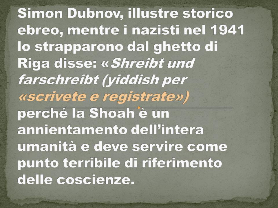 Simon Dubnov, illustre storico ebreo, mentre i nazisti nel 1941 lo strapparono dal ghetto di Riga disse: «Shreibt und farschreibt (yiddish per «scrivete e registrate») perché la Shoah è un annientamento dell'intera umanità e deve servire come punto terribile di riferimento delle coscienze.