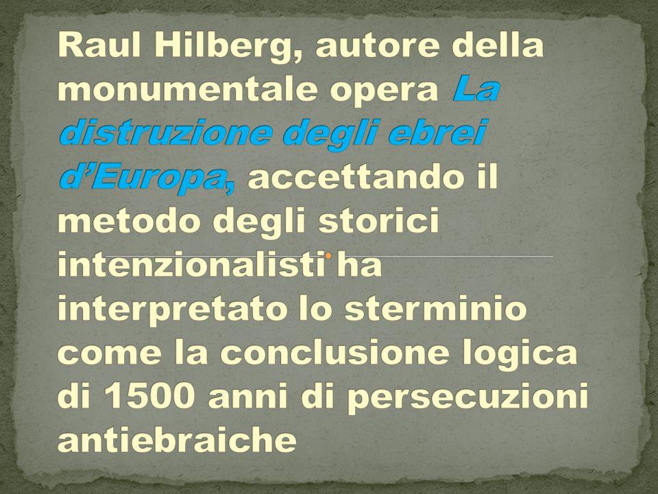 Raul Hilberg, autore della monumentale opera La distruzione degli ebrei d'Europa, accettando il metodo degli storici intenzionalisti ha interpretato lo sterminio come la conclusione logica di 1500 anni di persecuzioni antiebraiche