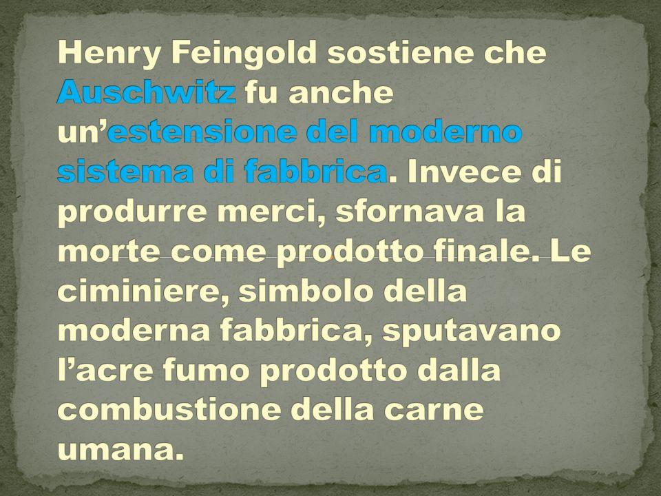Henry Feingold sostiene che Auschwitz fu anche un'estensione del moderno sistema di fabbrica.