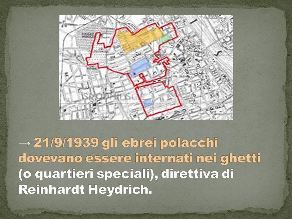 → 21/9/1939 gli ebrei polacchi dovevano essere internati nei ghetti (o quartieri speciali), direttiva di Reinhardt Heydrich.