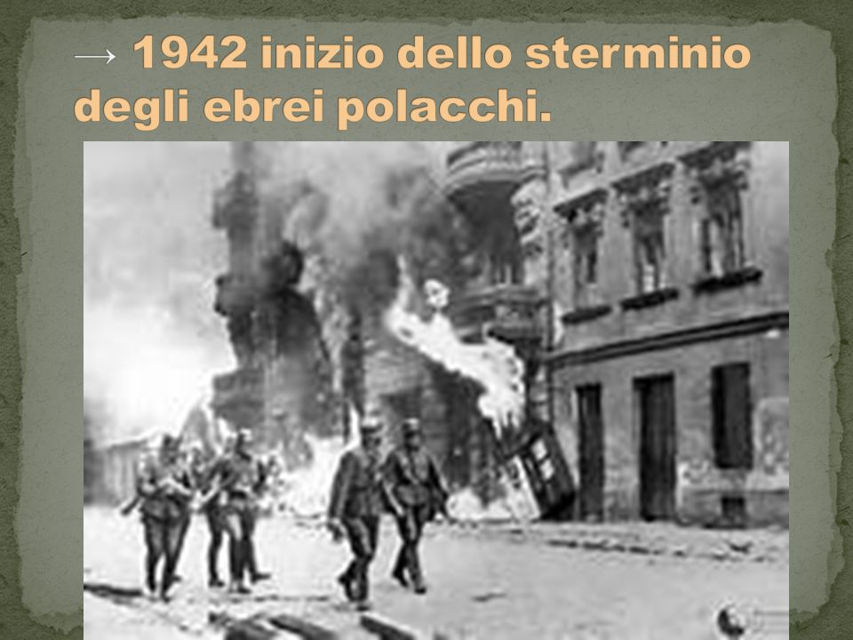 → 1942 inizio dello sterminio degli ebrei polacchi.