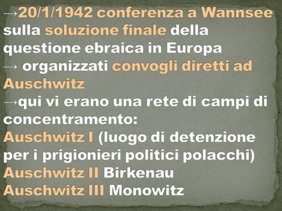 →20/1/1942 conferenza a Wannsee sulla soluzione finale della questione ebraica in Europa → organizzati convogli diretti ad Auschwitz →qui vi erano una rete di campi di concentramento: Auschwitz I (luogo di detenzione per i prigionieri politici polacchi) Auschwitz II Birkenau Auschwitz III Monowitz