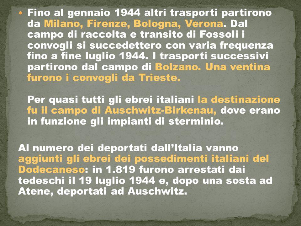 Fino al gennaio 1944 altri trasporti partirono da Milano, Firenze, Bologna, Verona. Dal campo di raccolta e transito di Fossoli i convogli si succedettero con varia frequenza fino a fine luglio 1944. I trasporti successivi partirono dal campo di Bolzano. Una ventina furono i convogli da Trieste. Per quasi tutti gli ebrei italiani la destinazione fu il campo di Auschwitz-Birkenau, dove erano in funzione gli impianti di sterminio.