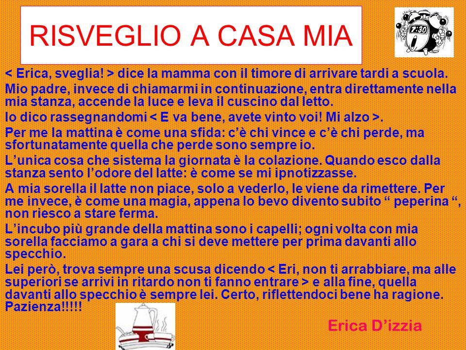 RISVEGLIO A CASA MIA < Erica, sveglia! > dice la mamma con il timore di arrivare tardi a scuola.