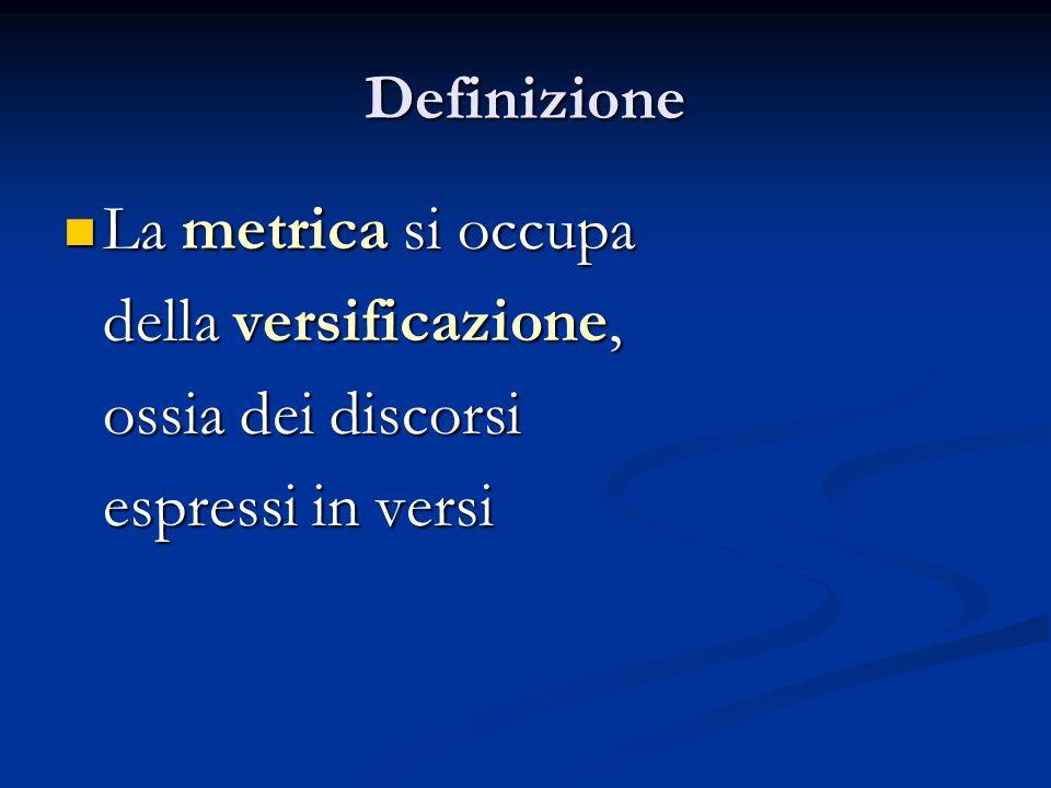 Definizione La metrica si occupa della versificazione, ossia dei discorsi espressi in versi