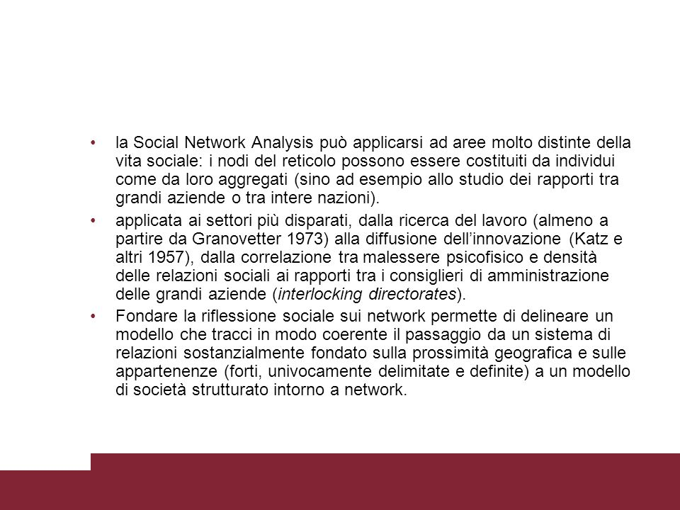 la Social Network Analysis può applicarsi ad aree molto distinte della vita sociale: i nodi del reticolo possono essere costituiti da individui come da loro aggregati (sino ad esempio allo studio dei rapporti tra grandi aziende o tra intere nazioni).