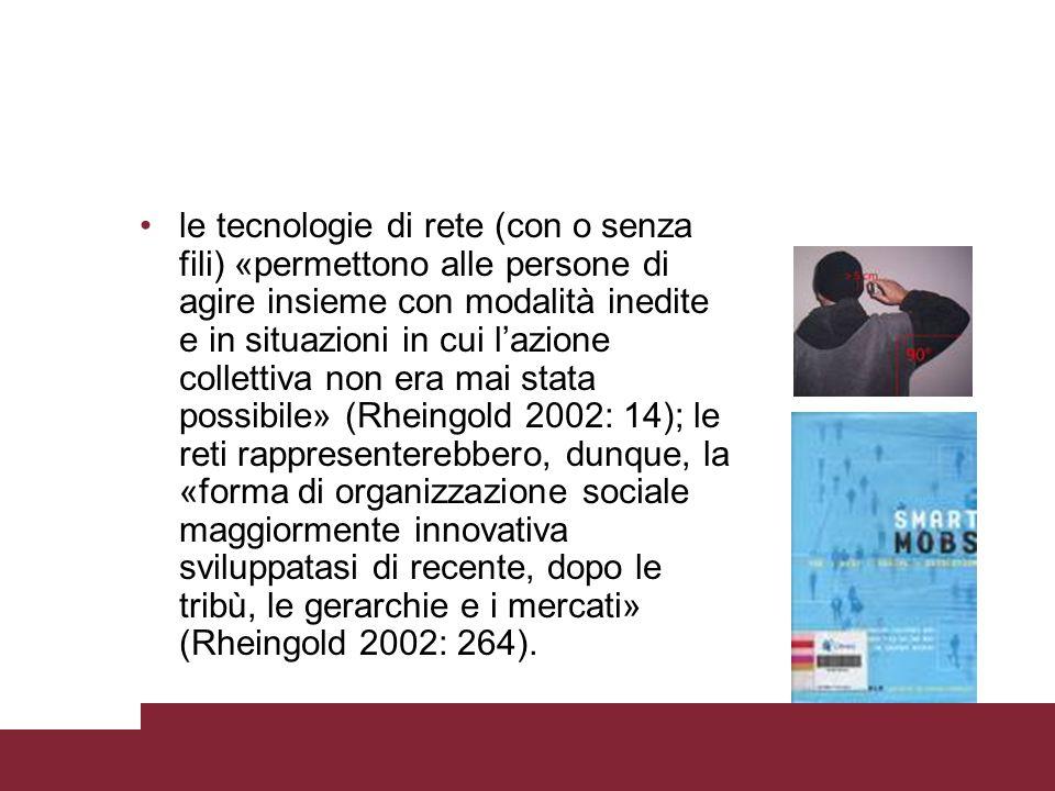 le tecnologie di rete (con o senza fili) «permettono alle persone di agire insieme con modalità inedite e in situazioni in cui l'azione collettiva non era mai stata possibile» (Rheingold 2002: 14); le reti rappresenterebbero, dunque, la «forma di organizzazione sociale maggiormente innovativa sviluppatasi di recente, dopo le tribù, le gerarchie e i mercati» (Rheingold 2002: 264).