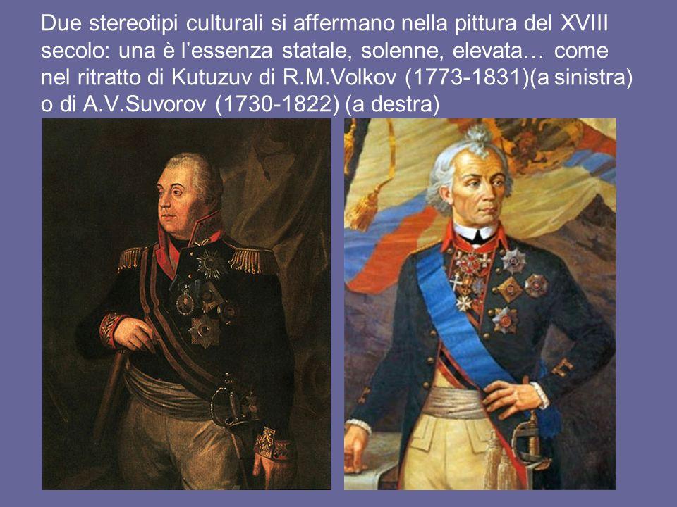 Due stereotipi culturali si affermano nella pittura del XVIII secolo: una è l'essenza statale, solenne, elevata… come nel ritratto di Kutuzuv di R.M.Volkov (1773-1831)(a sinistra) o di A.V.Suvorov (1730-1822) (a destra)