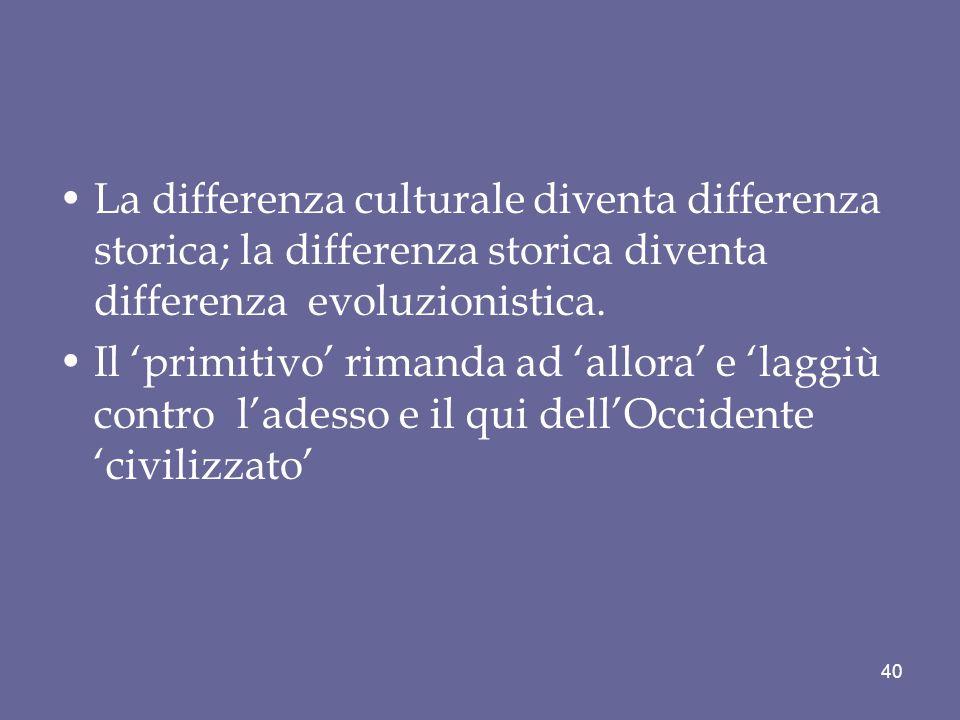 La differenza culturale diventa differenza storica; la differenza storica diventa differenza evoluzionistica.