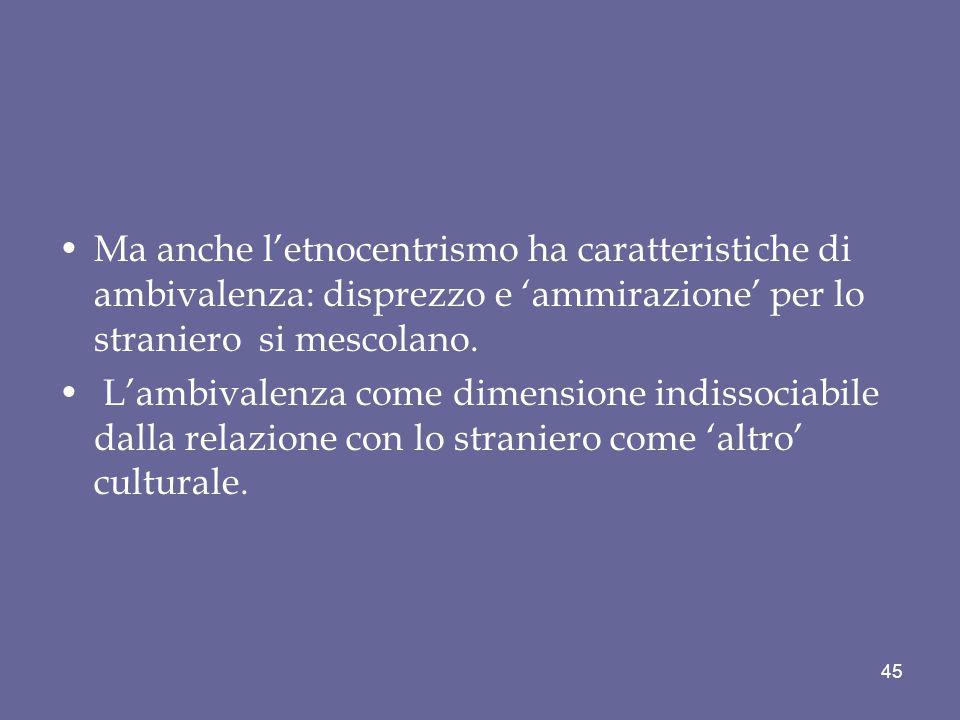 Ma anche l'etnocentrismo ha caratteristiche di ambivalenza: disprezzo e 'ammirazione' per lo straniero si mescolano.