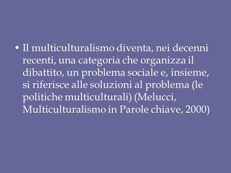 Il multiculturalismo diventa, nei decenni recenti, una categoria che organizza il dibattito, un problema sociale e, insieme, si riferisce alle soluzioni al problema (le politiche multiculturali) (Melucci, Multiculturalismo in Parole chiave, 2000)