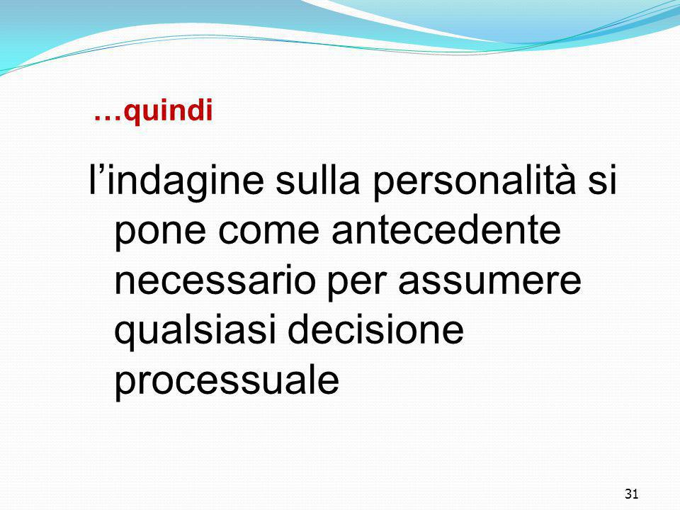 …quindi l'indagine sulla personalità si pone come antecedente necessario per assumere qualsiasi decisione processuale.