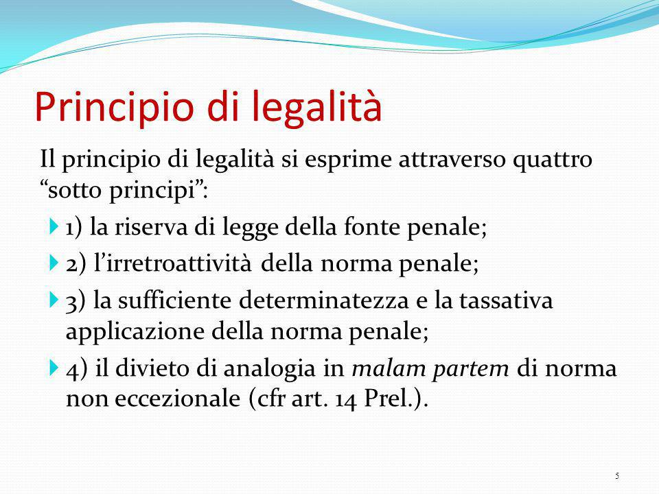 Principio di legalità Il principio di legalità si esprime attraverso quattro sotto principi : 1) la riserva di legge della fonte penale;