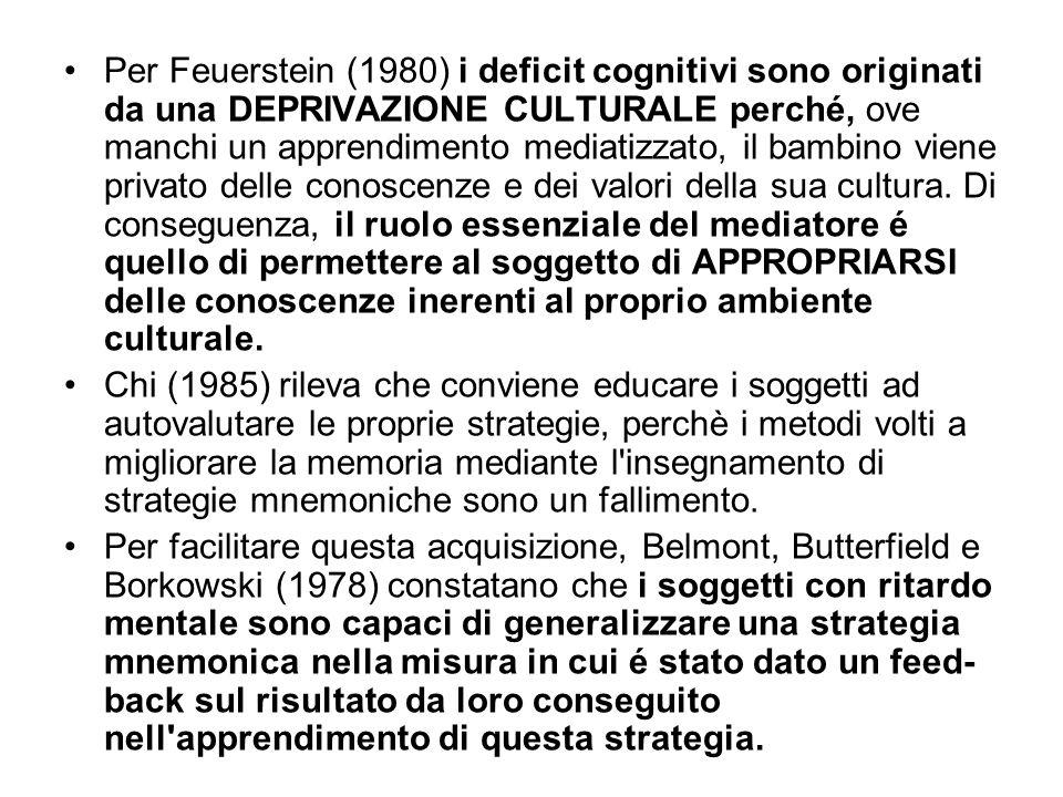 Per Feuerstein (1980) i deficit cognitivi sono originati da una DEPRIVAZIONE CULTURALE perché, ove manchi un apprendimento mediatizzato, il bambino viene privato delle conoscenze e dei valori della sua cultura. Di conseguenza, il ruolo essenziale del mediatore é quello di permettere al soggetto di APPROPRIARSI delle conoscenze inerenti al proprio ambiente culturale.