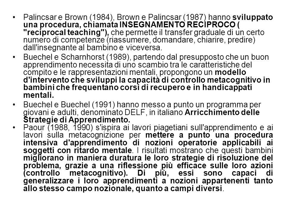 Palincsar e Brown (1984), Brown e Palincsar (1987) hanno sviluppato una procedura, chiamata INSEGNAMENTO RECIPROCO ( reciprocal teaching ), che permette il transfer graduale di un certo numero di competenze (riassumere, domandare, chiarire, predire) dall insegnante al bambino e viceversa.