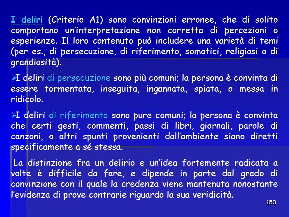 I deliri (Criterio A1) sono convinzioni erronee, che di solito comportano un'interpretazione non corretta di percezioni o esperienze. Il loro contenuto può includere una varietà di temi (per es., di persecuzione, di riferimento, somatici, religiosi o di grandiosità).