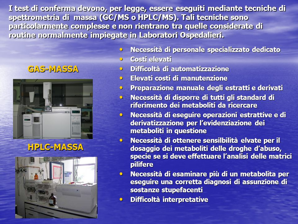 I test di conferma devono, per legge, essere eseguiti mediante tecniche di spettrometria di massa (GC/MS o HPLC/MS). Tali tecniche sono particolarmente complesse e non rientrano tra quelle considerate di routine normalmente impiegate in Laboratori Ospedalieri.