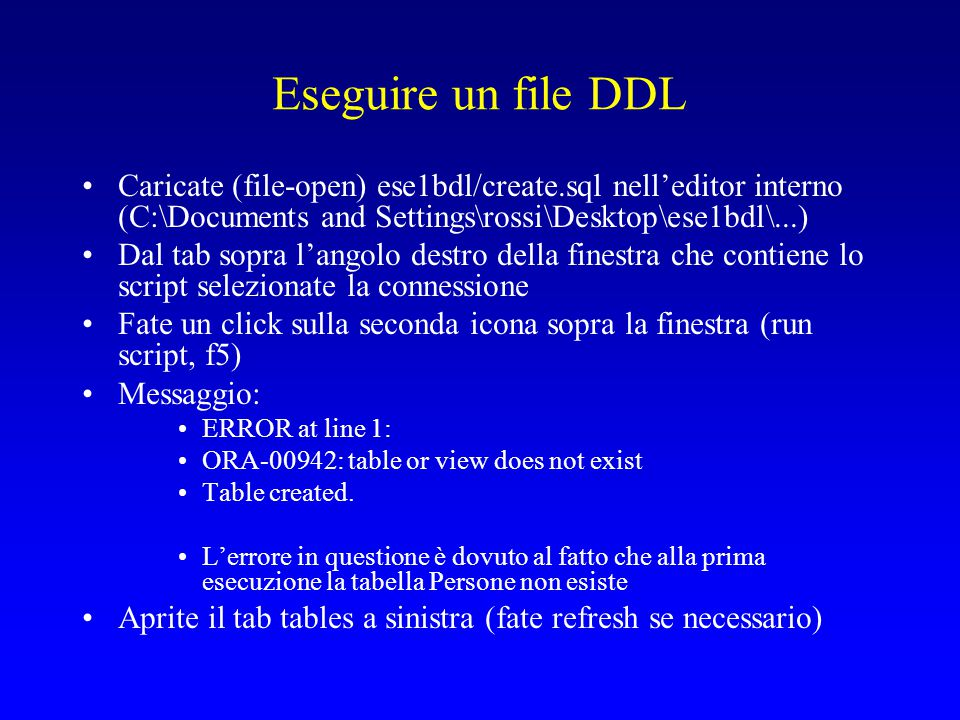 Eseguire un file DDL Caricate (file-open) ese1bdl/create.sql nell'editor interno (C:\Documents and Settings\rossi\Desktop\ese1bdl\...)