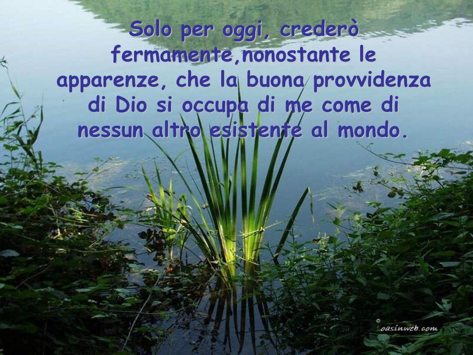 Solo per oggi, crederò fermamente,nonostante le apparenze, che la buona provvidenza di Dio si occupa di me come di nessun altro esistente al mondo.