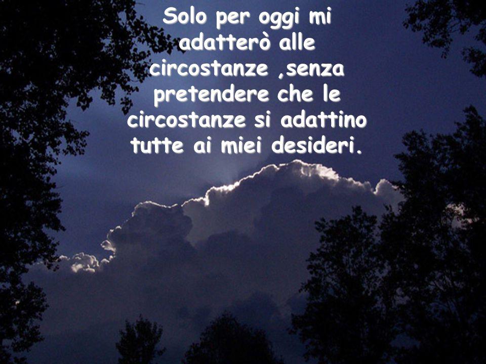Solo per oggi mi adatterò alle circostanze ,senza pretendere che le circostanze si adattino tutte ai miei desideri.