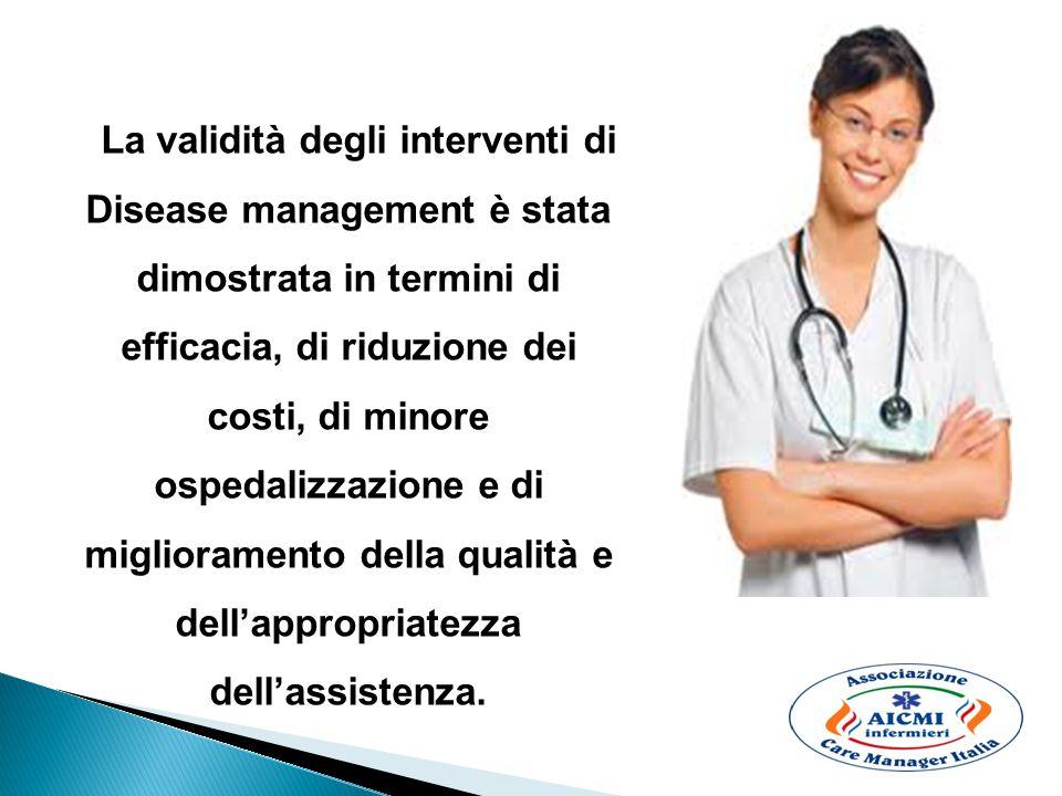 La validità degli interventi di Disease management è stata dimostrata in termini di efficacia, di riduzione dei costi, di minore ospedalizzazione e di miglioramento della qualità e dell'appropriatezza dell'assistenza.