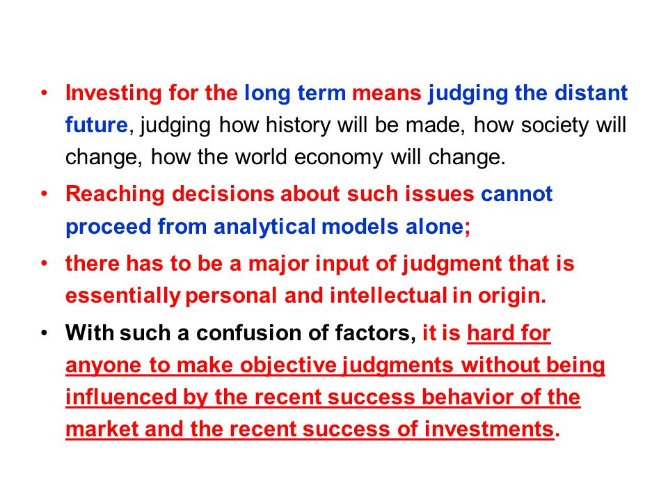 Investing for the long term means judging the distant future, judging how history will be made, how society will change, how the world economy will change.