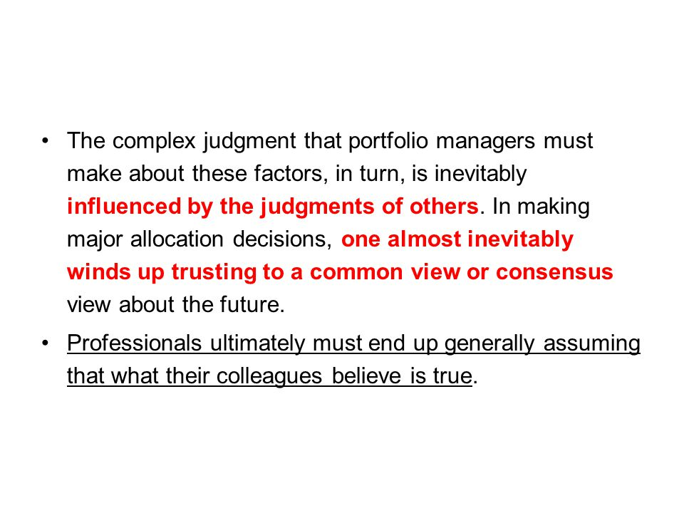 The complex judgment that portfolio managers must make about these factors, in turn, is inevitably influenced by the judgments of others. In making major allocation decisions, one almost inevitably winds up trusting to a common view or consensus view about the future.