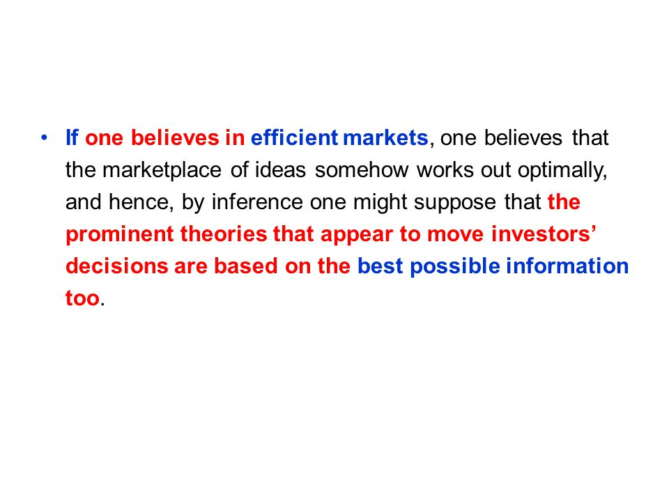 If one believes in efficient markets, one believes that the marketplace of ideas somehow works out optimally, and hence, by inference one might suppose that the prominent theories that appear to move investors' decisions are based on the best possible information too.