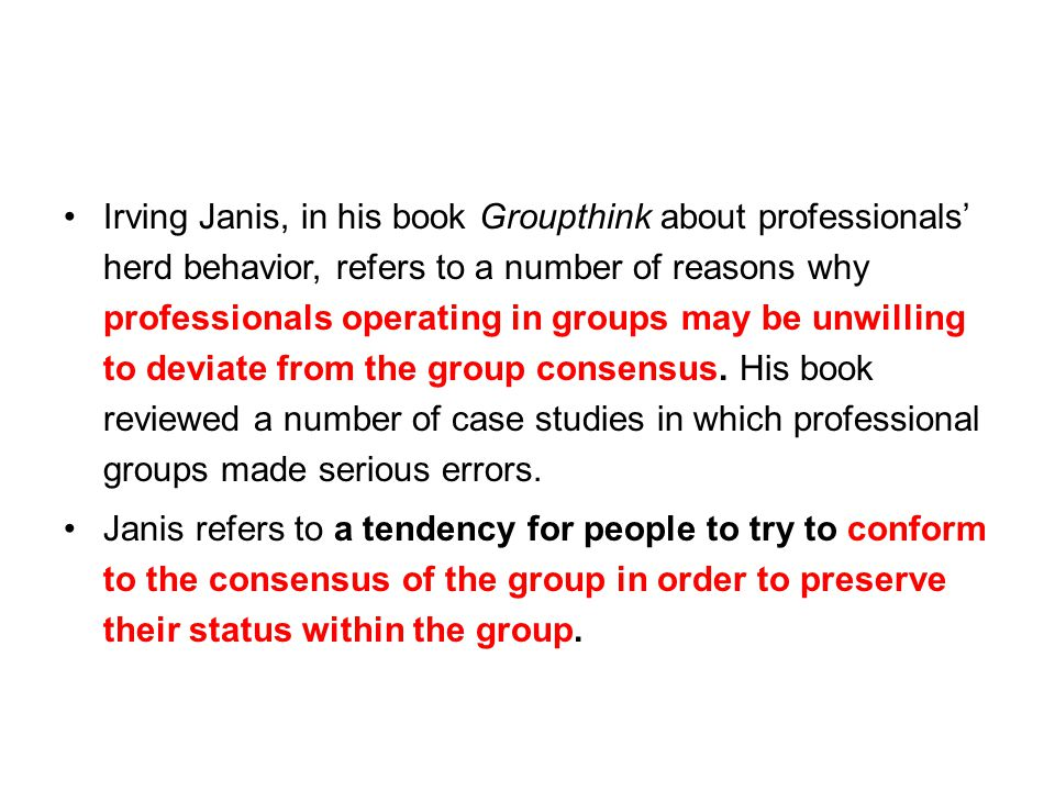 Irving Janis, in his book Groupthink about professionals' herd behavior, refers to a number of reasons why professionals operating in groups may be unwilling to deviate from the group consensus. His book reviewed a number of case studies in which professional groups made serious errors.