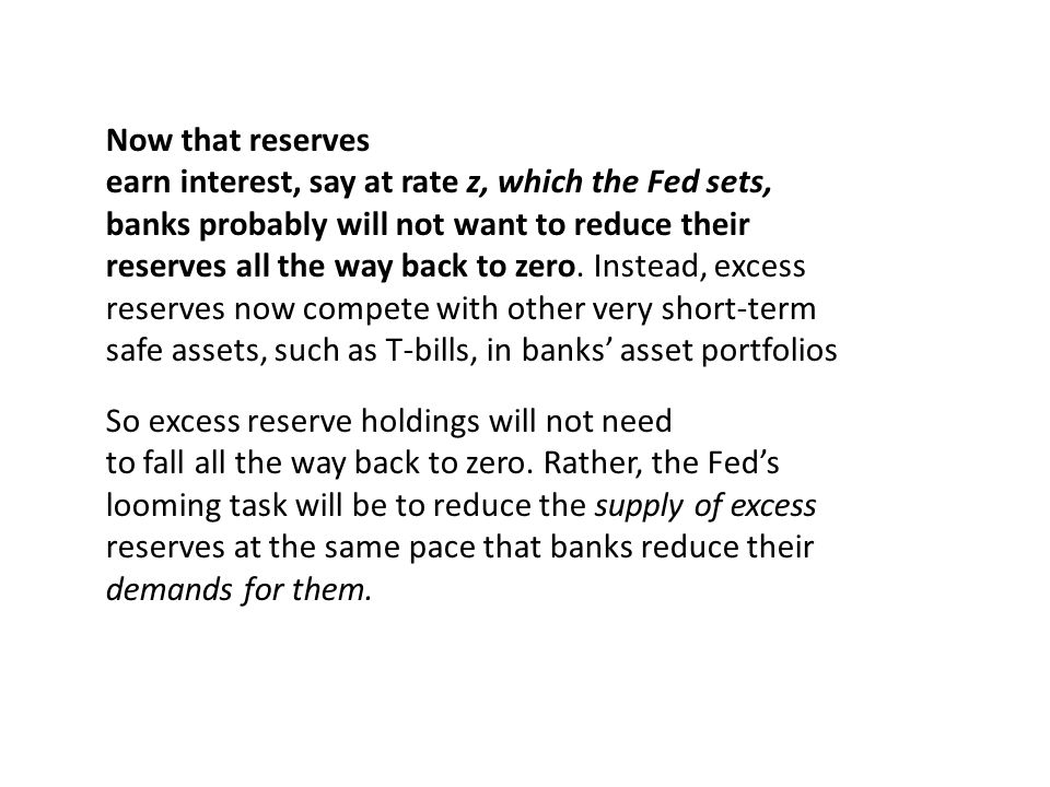 Now that reserves earn interest, say at rate z, which the Fed sets, banks probably will not want to reduce their.