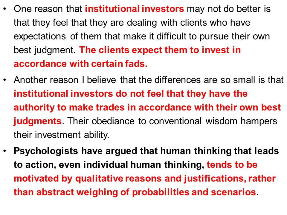One reason that institutional investors may not do better is that they feel that they are dealing with clients who have expectations of them that make it difficult to pursue their own best judgment. The clients expect them to invest in accordance with certain fads.
