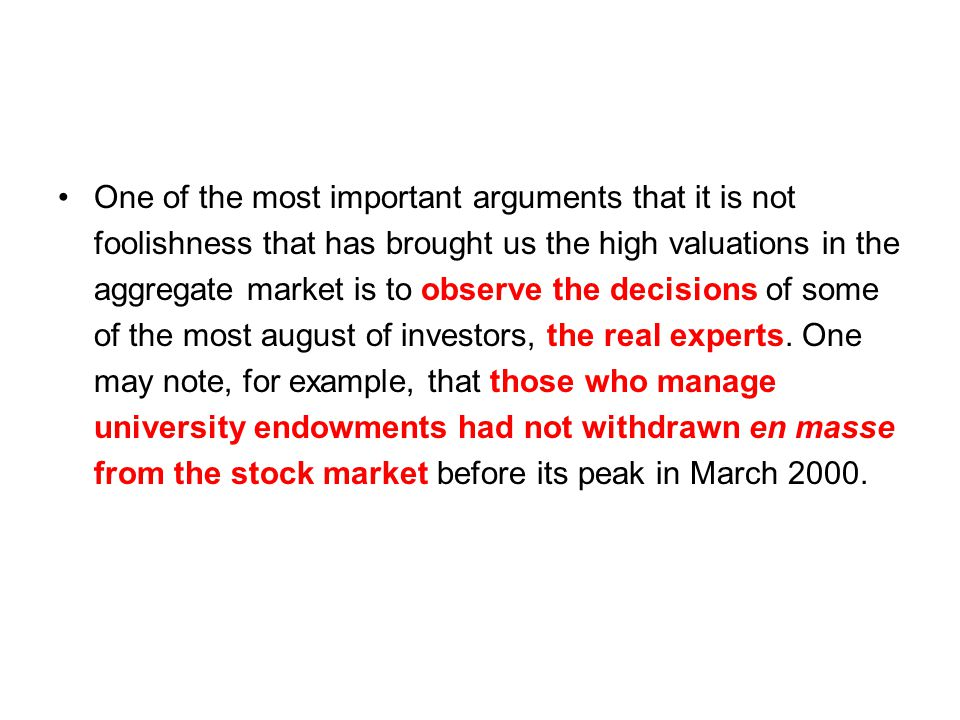 One of the most important arguments that it is not foolishness that has brought us the high valuations in the aggregate market is to observe the decisions of some of the most august of investors, the real experts.