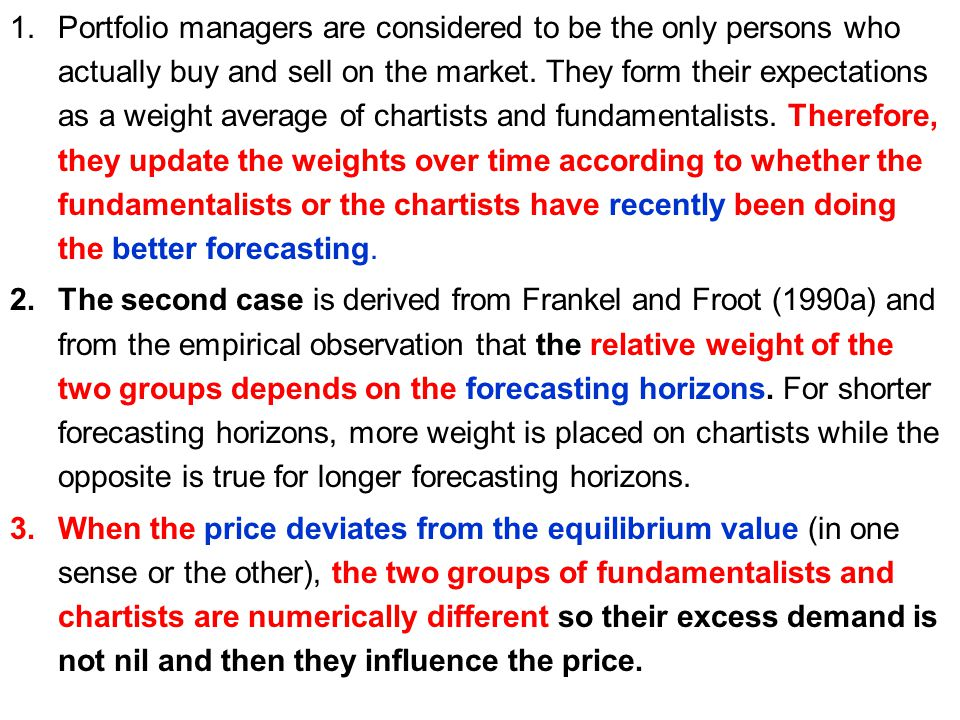 Portfolio managers are considered to be the only persons who actually buy and sell on the market. They form their expectations as a weight average of chartists and fundamentalists. Therefore, they update the weights over time according to whether the fundamentalists or the chartists have recently been doing the better forecasting.