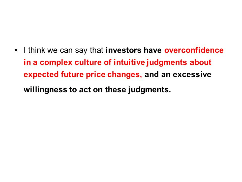 I think we can say that investors have overconfidence in a complex culture of intuitive judgments about expected future price changes, and an excessive willingness to act on these judgments.