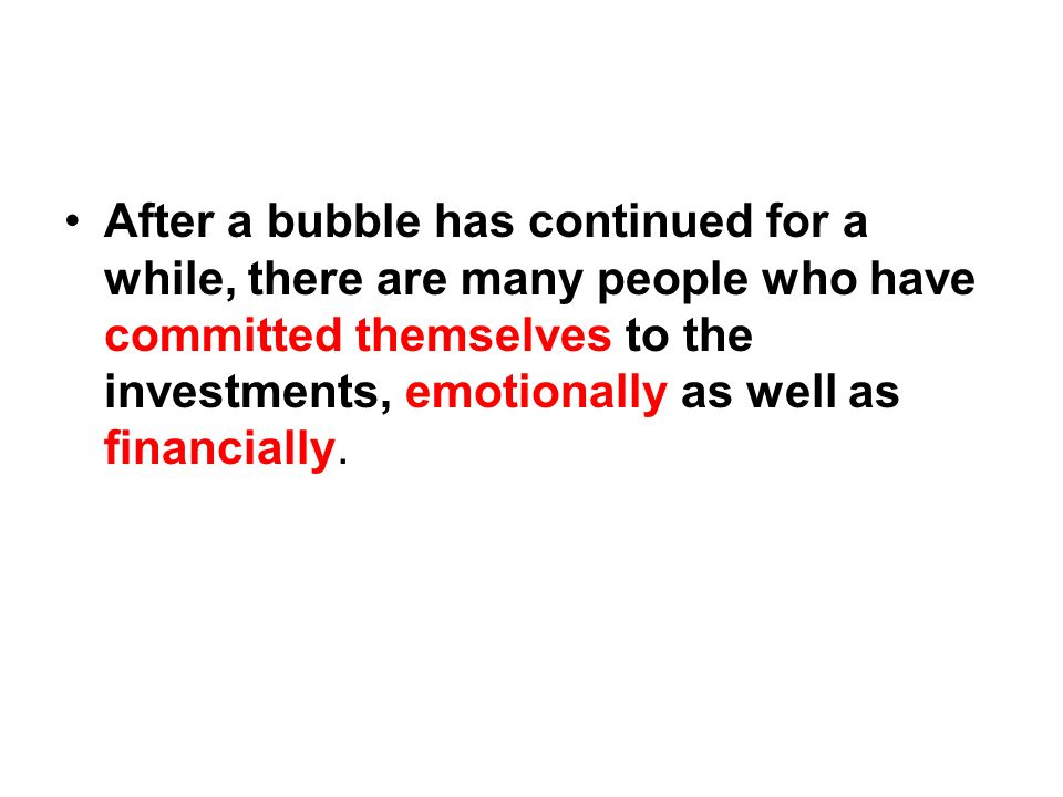 After a bubble has continued for a while, there are many people who have committed themselves to the investments, emotionally as well as financially.