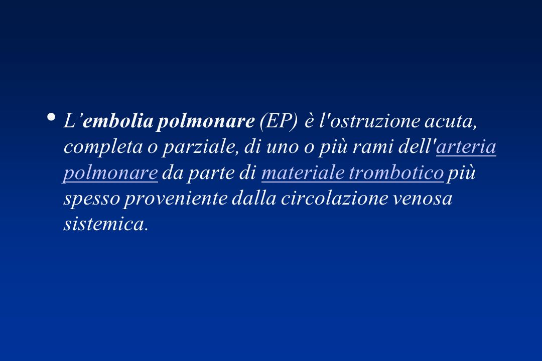 L'embolia polmonare (EP) è l ostruzione acuta, completa o parziale, di uno o più rami dell arteria polmonare da parte di materiale trombotico più spesso proveniente dalla circolazione venosa sistemica.