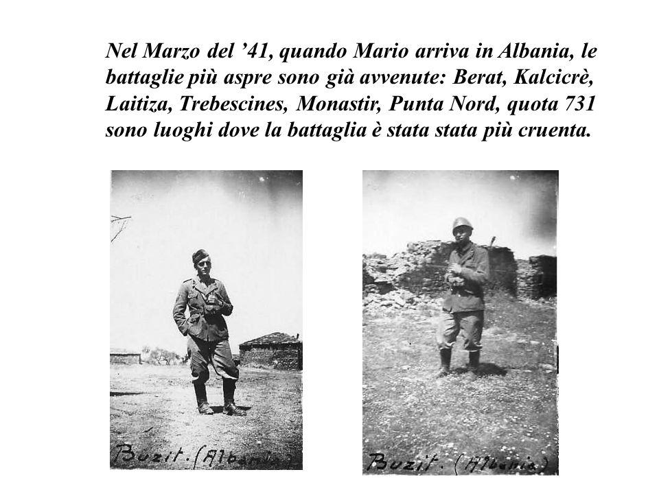 Nel Marzo del '41, quando Mario arriva in Albania, le battaglie più aspre sono già avvenute: Berat, Kalcicrè, Laitiza, Trebescines, Monastir, Punta Nord, quota 731 sono luoghi dove la battaglia è stata stata più cruenta.