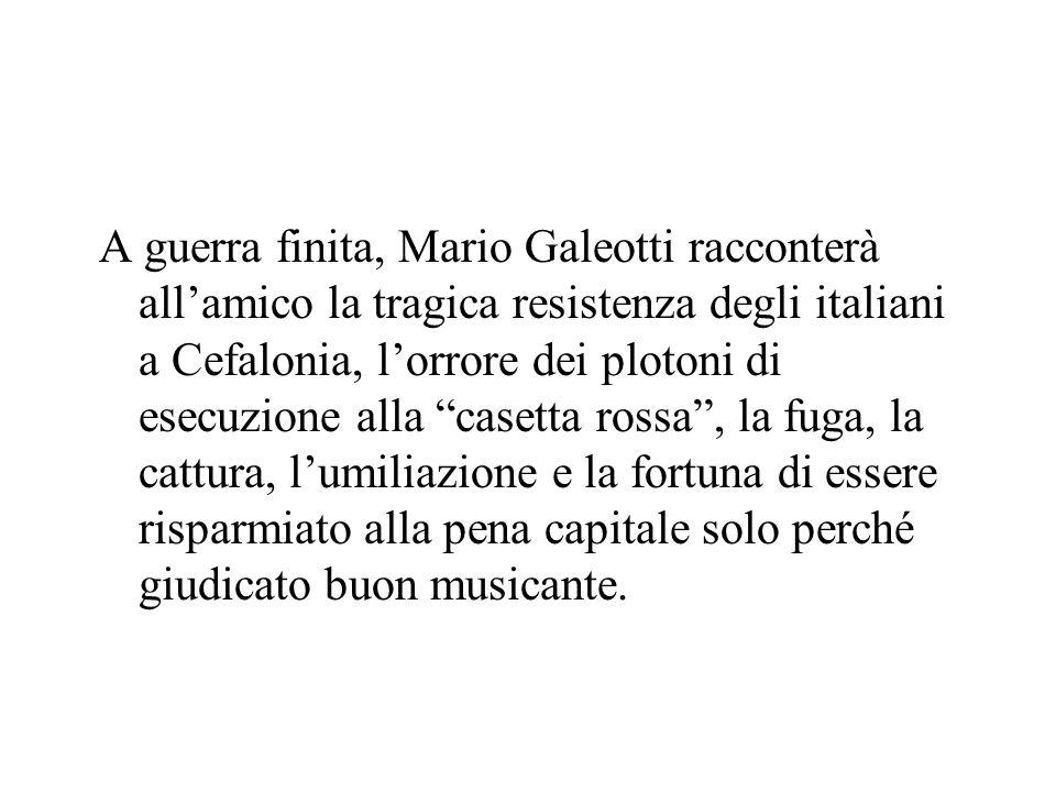 A guerra finita, Mario Galeotti racconterà all'amico la tragica resistenza degli italiani a Cefalonia, l'orrore dei plotoni di esecuzione alla casetta rossa , la fuga, la cattura, l'umiliazione e la fortuna di essere risparmiato alla pena capitale solo perché giudicato buon musicante.
