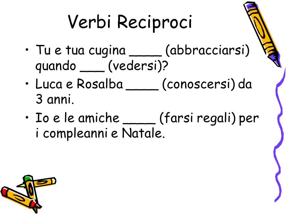 Verbi Reciproci Tu e tua cugina ____ (abbracciarsi) quando ___ (vedersi) Luca e Rosalba ____ (conoscersi) da 3 anni.