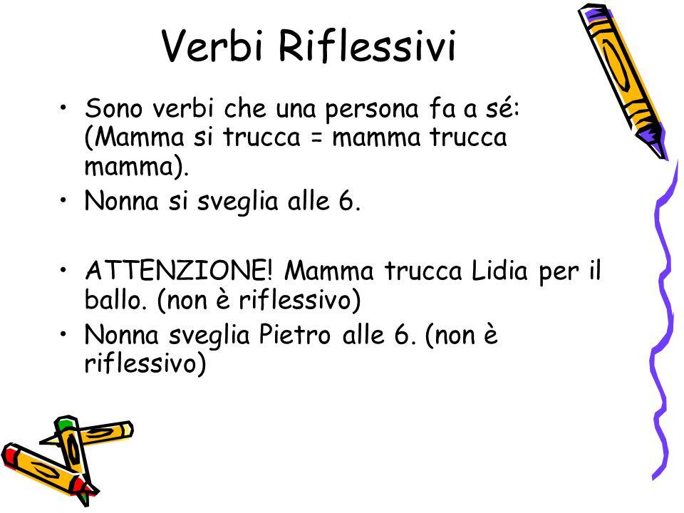 Verbi Riflessivi Sono verbi che una persona fa a sé: (Mamma si trucca = mamma trucca mamma). Nonna si sveglia alle 6.