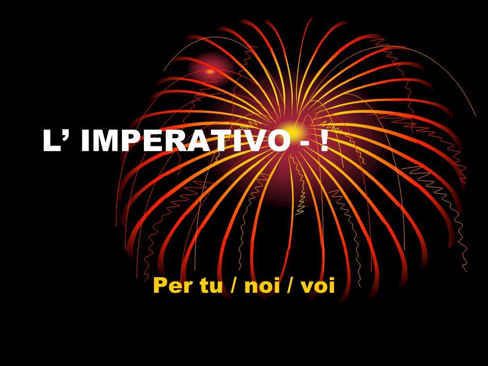 L' IMPERATIVO - ! Per tu / noi / voi