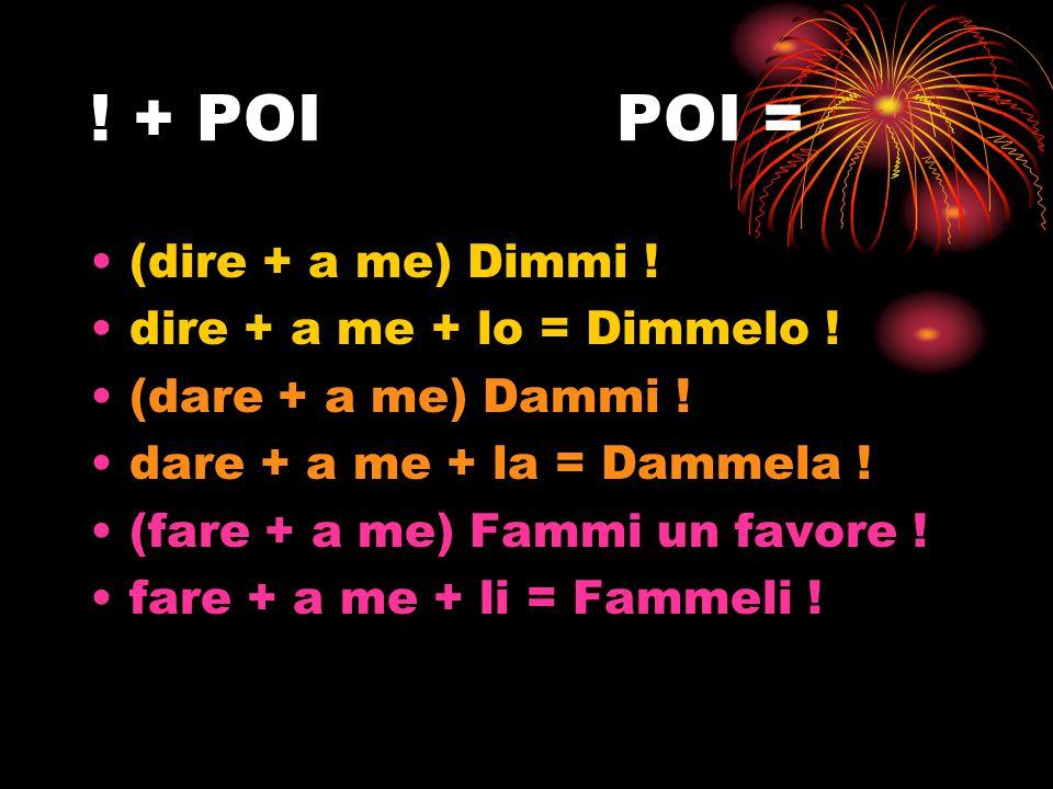 ! + POI POI = (dire + a me) Dimmi ! dire + a me + lo = Dimmelo !